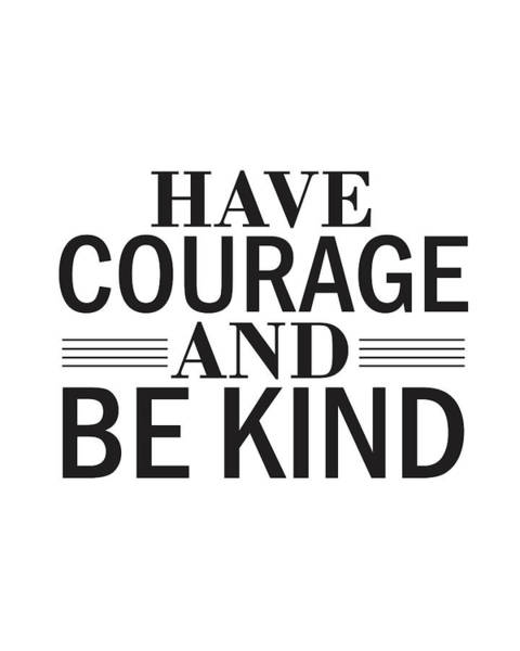 Motivation Mixed Media - Have Courage And Be Kind by Studio Grafiikka