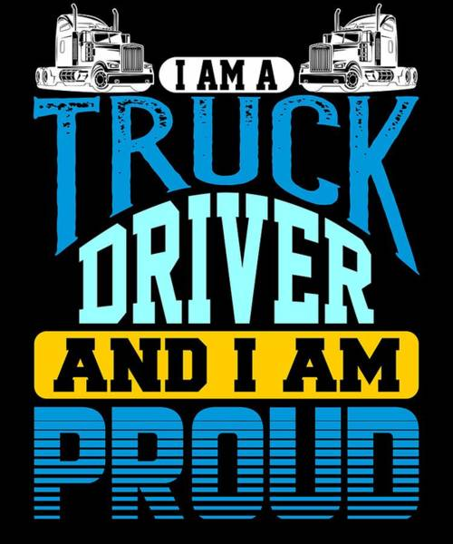 Dump Truck Digital Art - I Am A Truck Driver And I Am Proud Semi Truck by Passion Loft