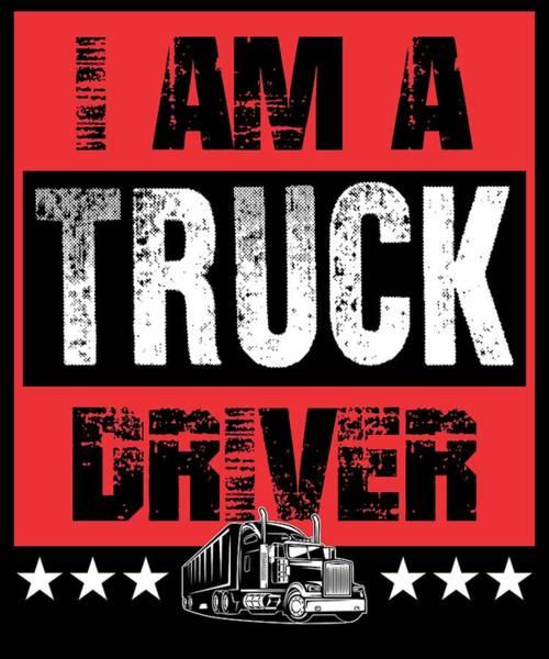 Dump Truck Digital Art - I Am A Truck Driver Semi Truck by Passion Loft