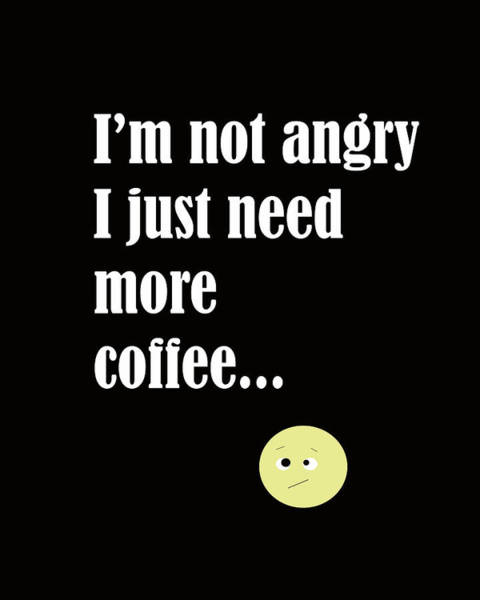 Digital Art - I Am Not Angry Just Need More Coffee by Laura Greco