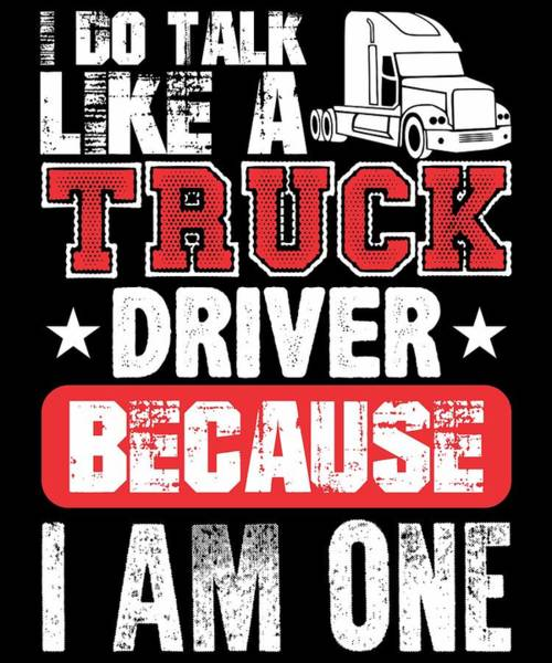 Dump Truck Digital Art - I Do Talk Like A Truck Driver Because I Am One by Passion Loft