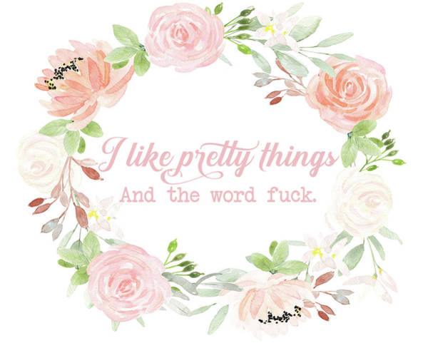 Things Wall Art - Digital Art - I Like Pretty Things And The Word Fuck by Pink Forest Cafe