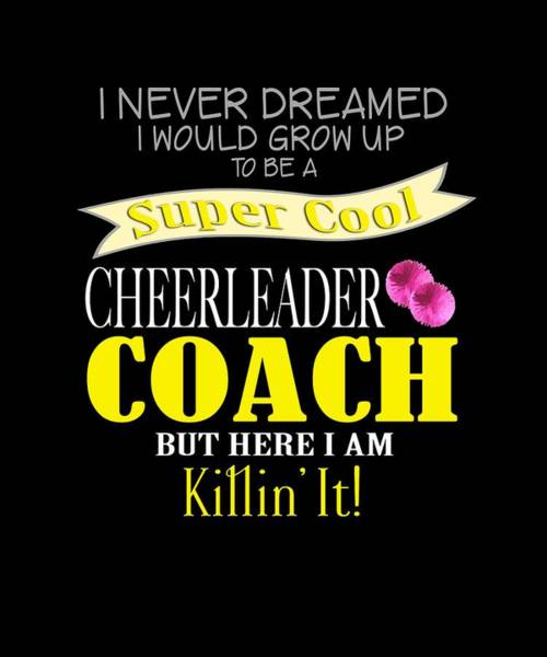 Cheerleaders Digital Art - I Never Dreamed I Would Grow Up To Be A Super Cool Cheerleader Coach But Here I Am Killing It by Sourcing Graphic Design