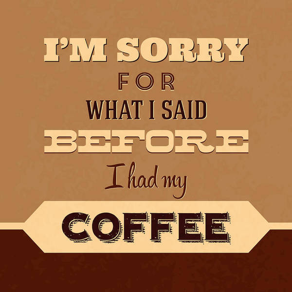 Laughs Wall Art - Digital Art - I'm Sorry For What I Said Before Coffee by Naxart Studio