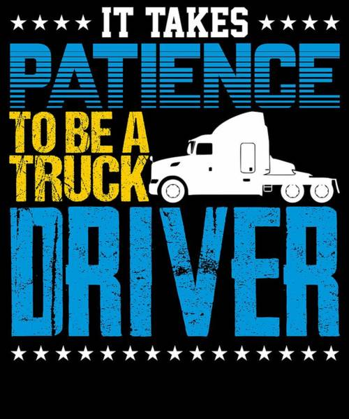 Dump Truck Digital Art - It Takes Patience To Be A Truck Driver by Passion Loft