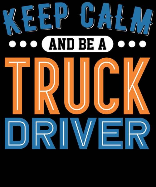 Dump Truck Digital Art - Keep Calm And Be A Truck Driver by Passion Loft