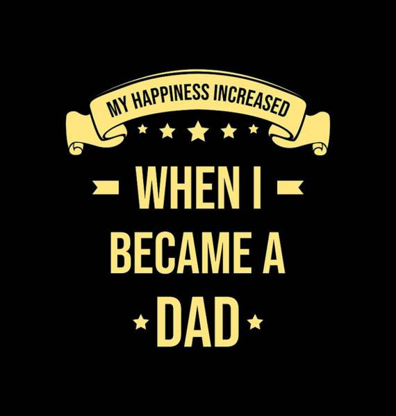 A To Z Digital Art - My Happiness Increased When I Became A Dad by A-z Design