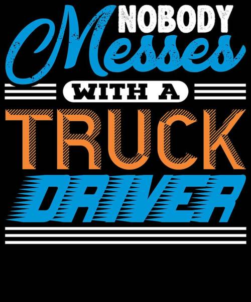 Dump Truck Digital Art - Nobody Messes With A Truck Driver by Passion Loft