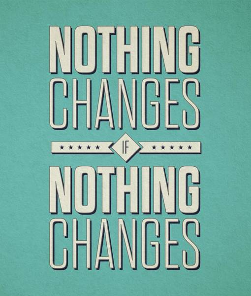 Wall Art - Digital Art - Nothing Changes If Nothing Changes Inspirational Quotes Poster by Lab No 4