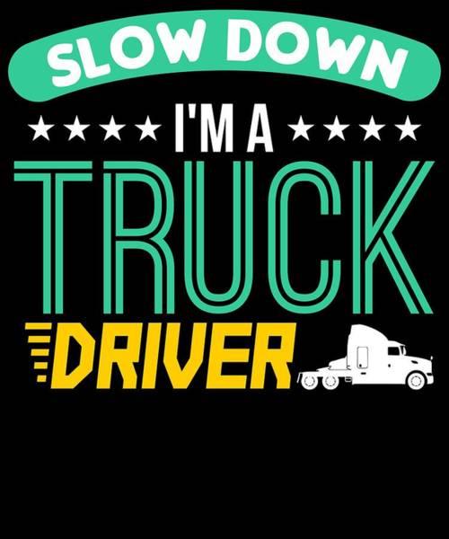 Semi-truck Digital Art - Slow Down I M A Truck Driver by Passion Loft
