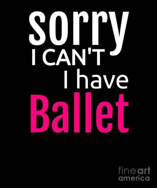 Spoken For Digital Art - Sorry I Cant I Have Ballet Dance Dancer by Henry B