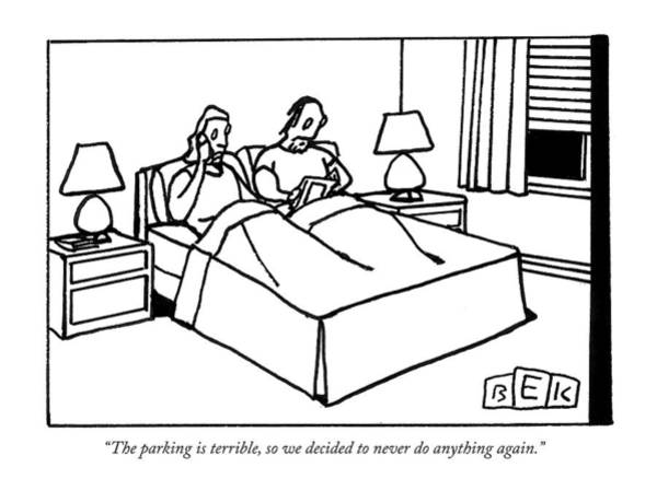Home Drawing - The Parking Is Terrible So We Decided To Never Do Anything Again by Bruce Eric Kaplan