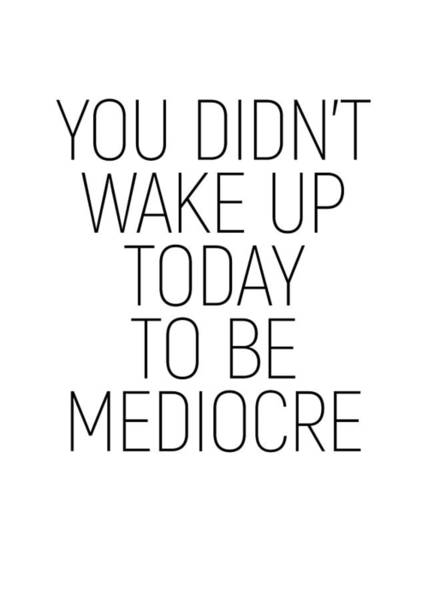 Photograph - You Didn't Wake Up Today To Be Mediocre #minimalism #quotes #motivational by Andrea Anderegg
