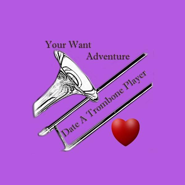 Photograph - You Want Adventure Date A Trombone Player by M K Miller