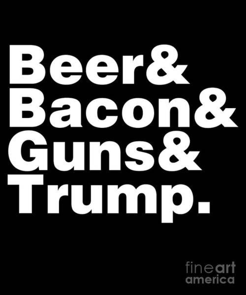 Digital Art - Beer Bacon Guns And Trump by Flippin Sweet Gear