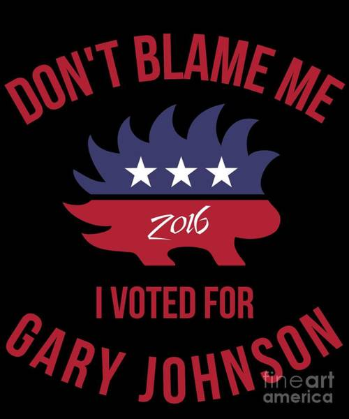 Digital Art - Dont Blame Me I Voted For Gary Johnson by Flippin Sweet Gear