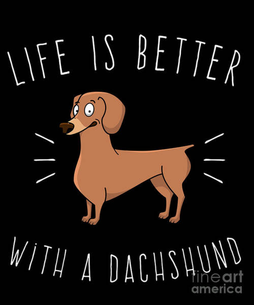 Digital Art - Life Is Better With A Dachshund by Flippin Sweet Gear