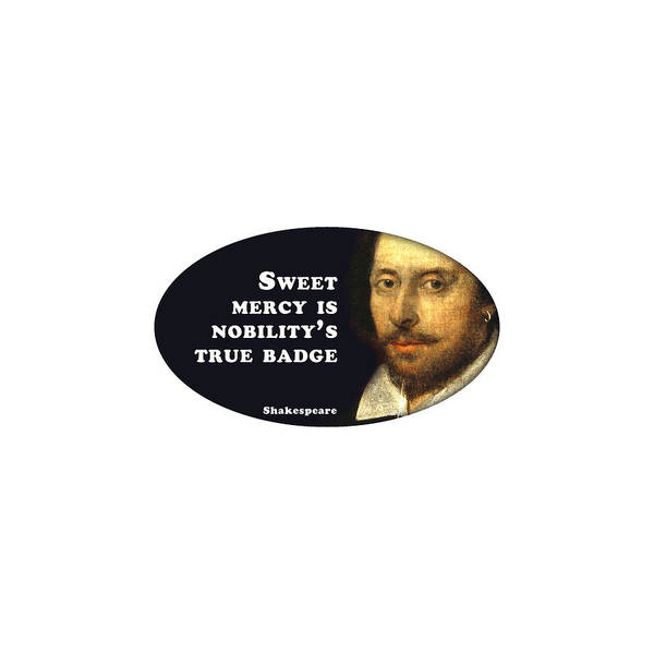 Sweet Mercy Is Nobility's True Badge #shakespeare #shakespearequote Art Print