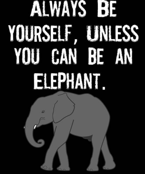 Save The Whales Wall Art - Digital Art - Always Be Yourself Unless You Can Be An Elephant by Kaylin Watchorn