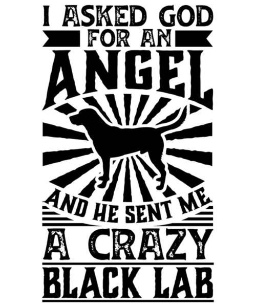 Black Lab Mixed Media - Asked God For Angel He Sent Me A Crazy Black Lab Dog Shirt by Orange Pieces