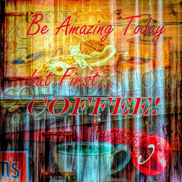 Digital Art - Be Amazing Today But First Coffee by Debra and Dave Vanderlaan