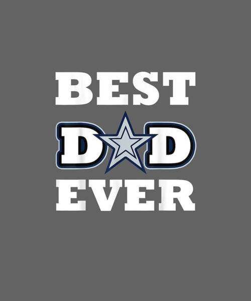 Wall Art - Digital Art - Best Dad Ever Cowboys Tee Football Dallas Lover Gift Shirt by Unique Tees