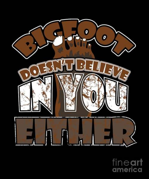 Urban Legend Digital Art - Big Foot Doesnt Believe In You Either Sasquatch Bigfoot Sarcasm Statement by Thomas Larch