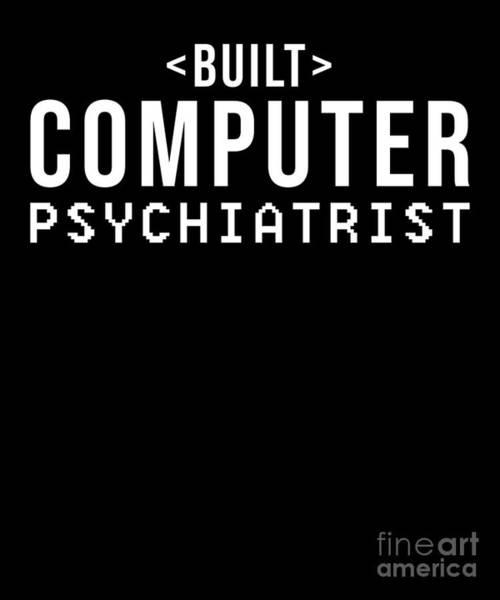 Psychiatrist Digital Art - Built Computer Psychiatrist Nerd Humour Pc Geek by TeeQueen2603