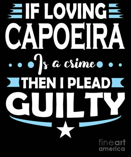 Capoeira Digital Art - Capoeira Lover Pleading Guilty Quote  by Dusan Vrdelja
