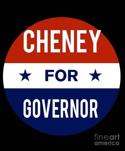 Governor Digital Art - Cheney For Governor 2018 by Flippin Sweet Gear