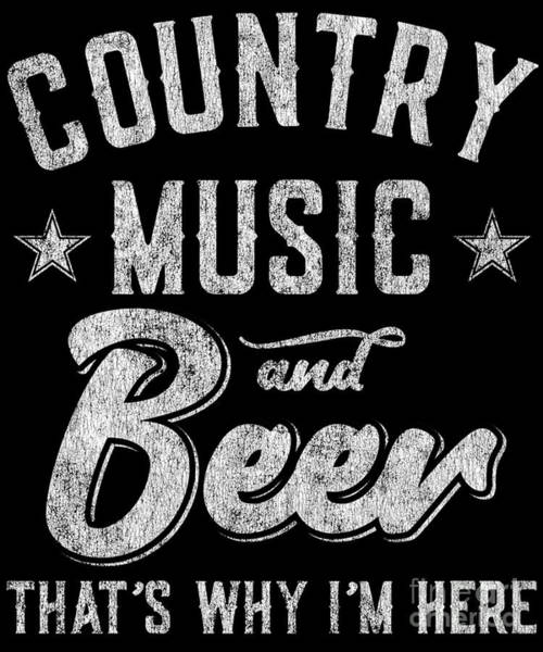 Digital Art - Country Music And Beer Thats Why Im Here by Flippin Sweet Gear