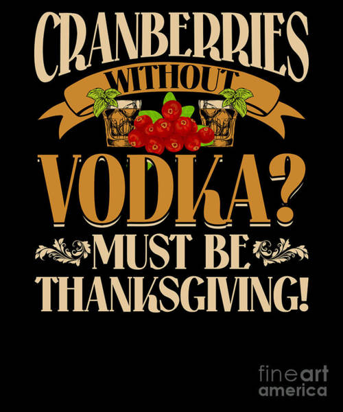Thanksgiving Dinner Digital Art - Cranberries Without Vodka Funny Thanksgiving Apparel by Beth Scannell