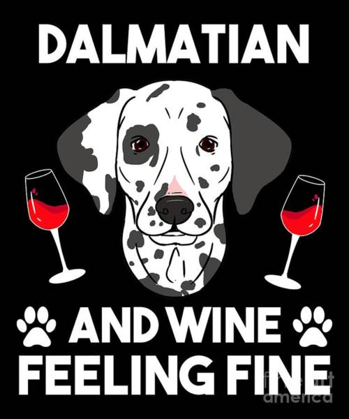 Wall Art - Digital Art - Dalmatian And Wine Felling Fine Dog Lover by TeeQueen2603