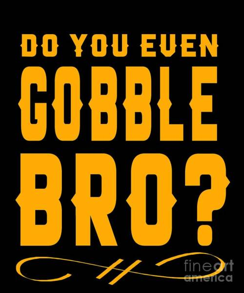 Thanksgiving Dinner Digital Art - Do You Even Gobble Bro Thanksgiving by The Perfect Presents