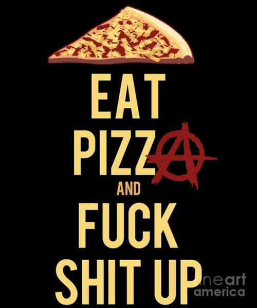 Sarcastic Wall Art - Digital Art - Eat Pizza And Fuck Shit Up by Flippin Sweet Gear