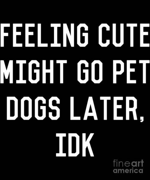 Digital Art - Feeling Cute Might Go Pet Dogs Later Idk by Flippin Sweet Gear