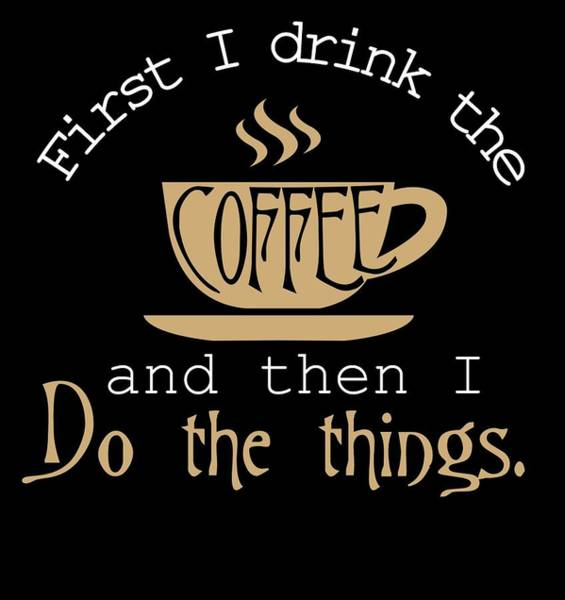 Wall Art - Digital Art - First I Drink The Coffee And Then I Do The Things by Passion Loft