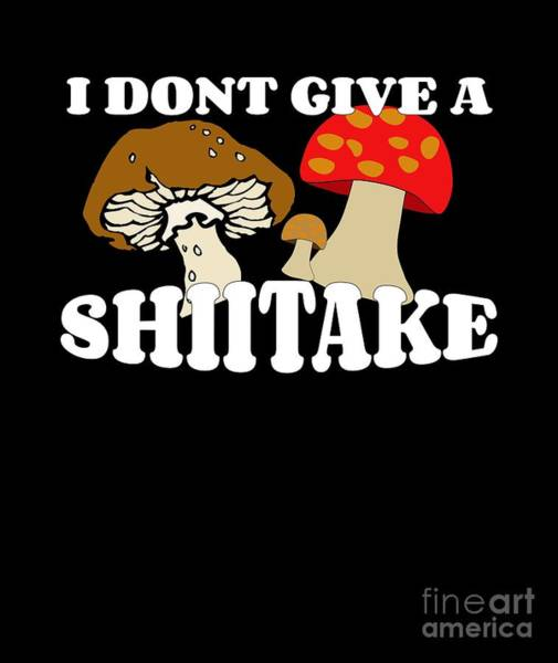 Cultivation Digital Art - Funny Mushroom I Dont Give A Shiitake by Mike G