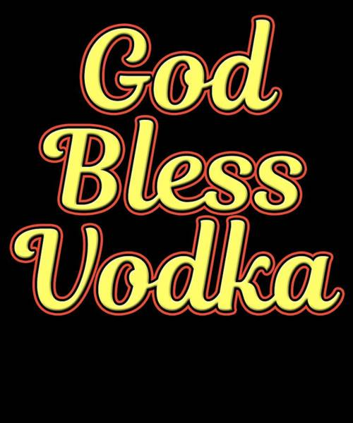 Drunk Mixed Media - Funny Relaxing Vodka Tee Design God Bless Vodka by Roland Andres