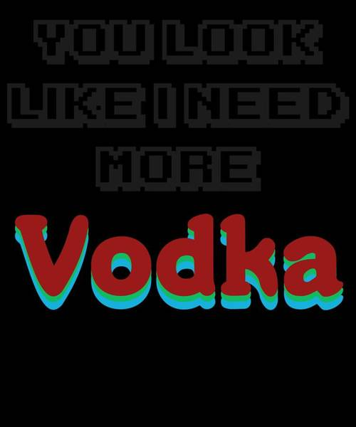 Drunk Mixed Media - Funny Relaxing Vodka Tee Design I Need More by Roland Andres