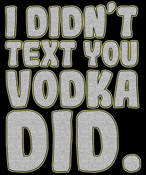 Drunk Mixed Media - Funny Relaxing Vodka Tee Design Vodka Did by Roland Andres