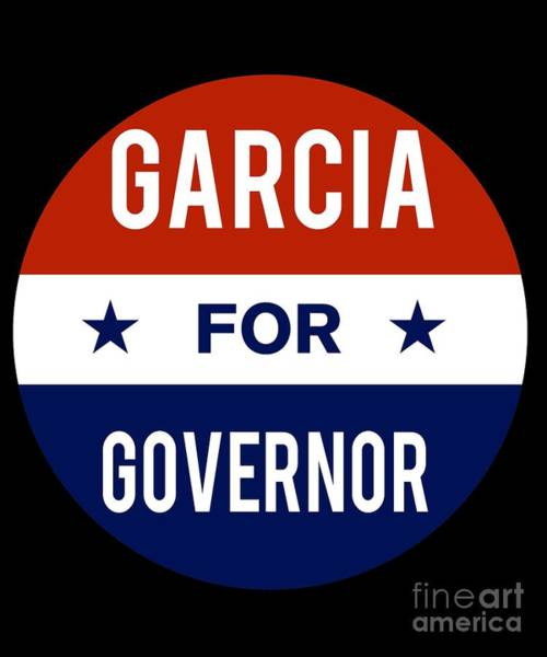 Governor Digital Art - Garcia For Governor 2018 by Flippin Sweet Gear