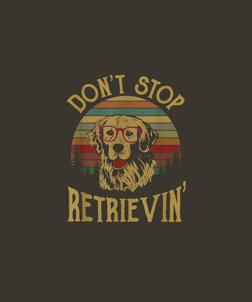Golden Retriever Digital Art - Golden Retriever Lover T-shirt Gift, Don't Stop Retrievin' T-shirt by Unique Tees