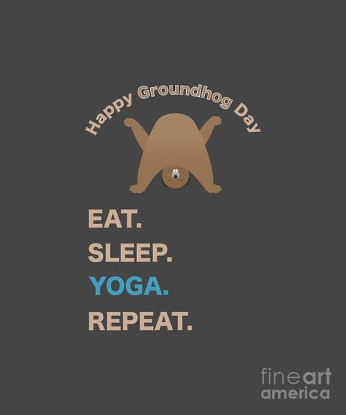 Digital Art - Groundhog Day Eat Sleep Yoga Repeat by Barefoot Bodeez Art