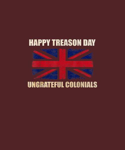 Wall Art - Digital Art - Happy Treason Day Colonials British Flag 4th Of July Funny T-shirt by Unique Tees