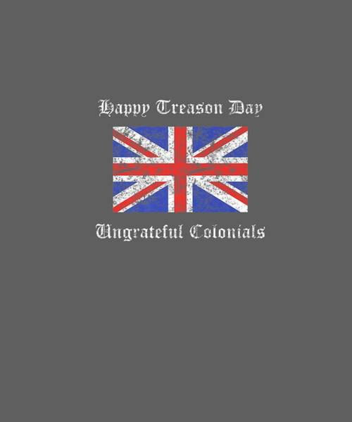 Wall Art - Digital Art - Happy Treason Day Ungrateful Colonials British Flag Gift Premium T-shirt by Unique Tees