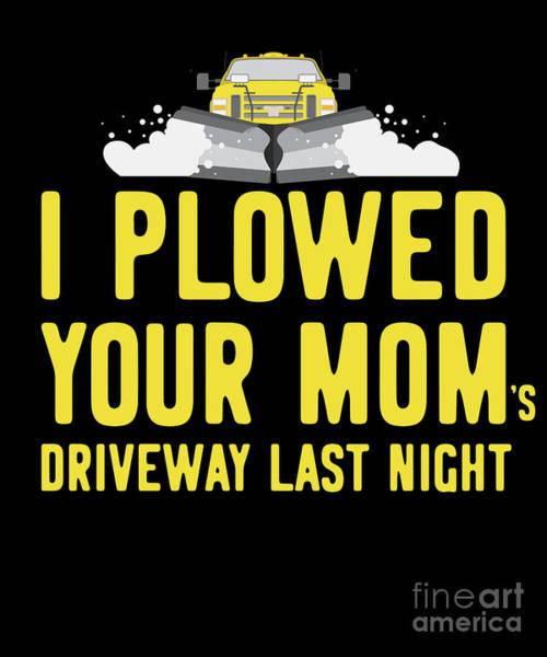 Digital Art - I Plowed Your Moms Driveway Last Night Plow Truck Driver by Flippin Sweet Gear
