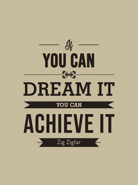 Wall Art - Mixed Media - If You Can Dream It, You Can Achieve It - Zig Ziglar Quote - Quote Typography - Motivational Print by Studio Grafiikka