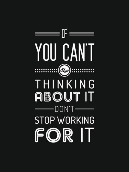 Wall Art - Mixed Media - If You Can't Stop Thinking About It, Don't Stop Working For It - Quote Typography - Black And White by Studio Grafiikka