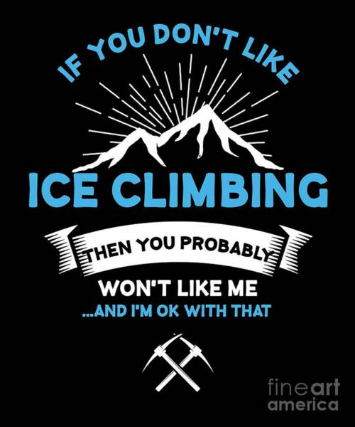 Mountaineer Digital Art - If You Dont Like Ice Climbing Sarcastic Ice Climbing Hiking Outdoor Adventure Gifts by Thomas Larch